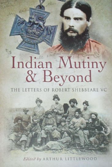 Indian Mutiny & Beyond, The Letters of Robert Shebbeare VC, edited by Arthur Littlewood